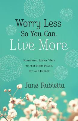 Preocúpese menos para que pueda vivir más: maneras sorprendentes y sencillas de sentir más paz, alegría y energía