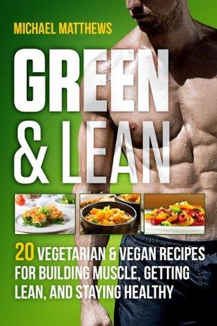 Green & Lean: 20 recetas vegetarianas y veganas para construir músculos, adelgazar y mantenerse saludable