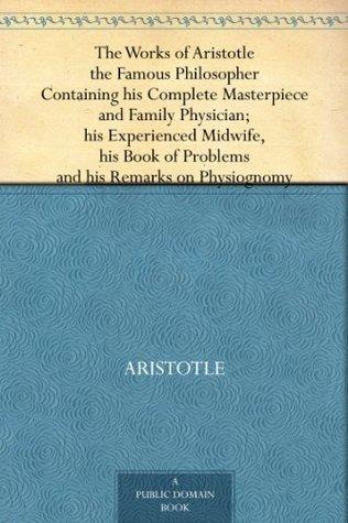 Las obras de Aristóteles el famoso filósofo que contiene su obra maestra completa y médico de familia; su partera experimentada, su libro de problemas y sus comentarios sobre fisonomía