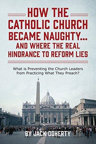 ¿Cómo se convirtió la Iglesia Católica en Traviesa ... Y Donde Está la Real Resistencia a Reformar Mentiras: ¿Qué está Impidiendo que los Líderes de la Iglesia practiquen lo que Predican?
