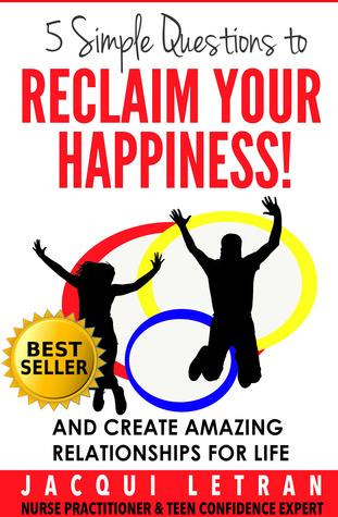 Cinco preguntas simples para recuperar su felicidad !: Y crear relaciones asombrosas para la vida (palabras de sabiduría para los adolescentes # 1)