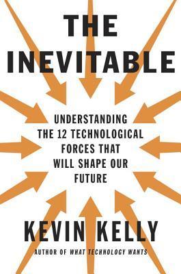 El Inevitable: Entender las 12 Fuerzas Tecnológicas que Formarán Nuestro Futuro