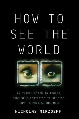 Cómo ver el mundo: una introducción a las imágenes, desde autorretratos a autoayudas, mapas a películas y más