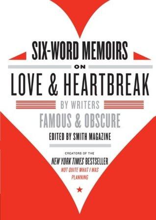 Memorias de seis palabras sobre el amor y el desamor: por escritores famosos y oscuros