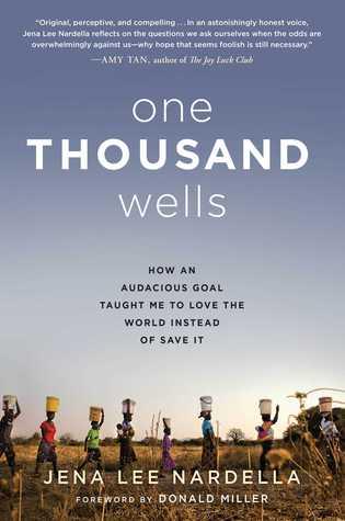 One Thousand Wells: Cómo un objetivo audaz me enseñó a amar al mundo en lugar de salvarlo