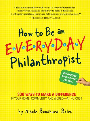 Cómo ser un filántropo todos los días: 330 maneras de hacer una diferencia en su hogar, la comunidad y el mundo - sin costo alguno!