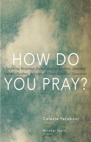 ¿Cómo ora ?: respuestas inspiradoras de líderes religiosos, guías espirituales, curanderos, activistas y otros amantes de la humanidad
