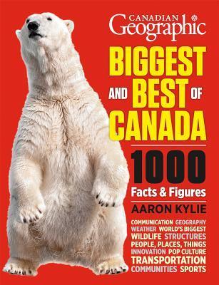 Canadian Geographic Lo más grande y lo mejor de Canadá: 1000 hechos y cifras