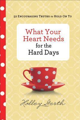 Lo que tu corazón necesita para los días difíciles: 52 Alentando las verdades para aferrarse a