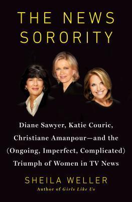 La hermandad de noticias: Diane Sawyer, Katie Couric, Christiane Amanpour, y el Triunfo (Continuo, Imperfecto, Complicado) de las Mujeres en las Noticias de Televisión