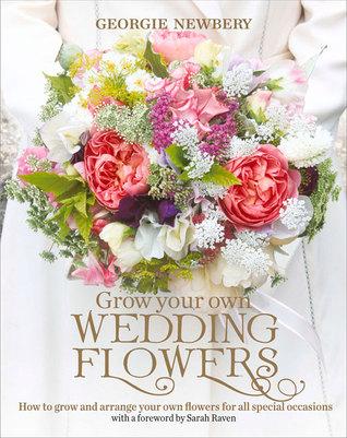 Crezca sus propias flores de la boda: Cómo crecer y arreglar sus propias flores para todas las ocasiones especiales