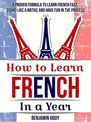 Cómo aprender francés en un año: una fórmula probada para aprender francés rápido, sonido como un nativo y se divierten en el proceso