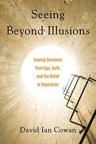 Ver más allá de las ilusiones: liberarnos del ego, la culpa y la creencia en la separación