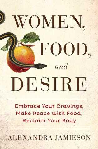 Las mujeres, la comida y el deseo: abrazar sus antojos, hacer la paz con la comida, recuperar su cuerpo