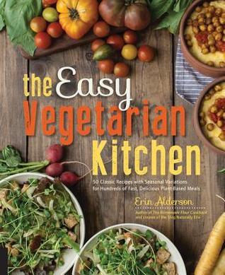 La cocina vegetariana fácil: 50 recetas clásicas con variaciones estacionales para cientos de comidas rápidas y deliciosas a base de plantas