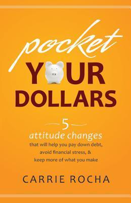 Pocket Your Dollars: 5 cambios de actitud que le ayudarán a pagar la deuda, evitar el estrés financiero y mantener más de lo que hace