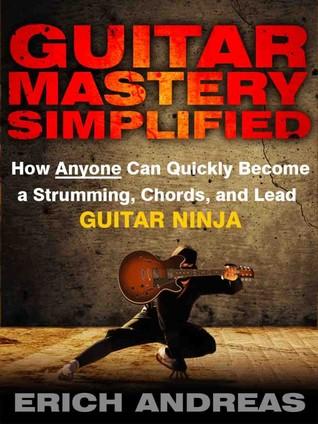 Guitar Mastery Simplificado: Cómo cualquiera puede convertirse rápidamente en un Strumming, Chords, y Lead Ninja guitarra