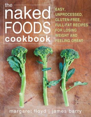The Naked Foods Cookbook: fácil, sin procesar, sin gluten, las recetas de grasa completa para perder peso y sentirse bien