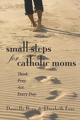 Pequeños pasos para las mamás católicas: Piense. Orar. Acto. Cada día.