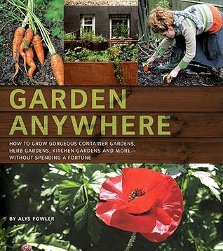 Garden Anywhere: Cómo cultivar hermosos jardines de contenedores, jardines de hierbas, jardines de cocina, y más, sin gastar una fortuna