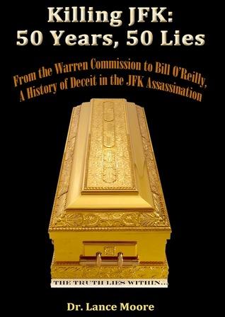 Matando a JFK: 50 Años, 50 Mentiras -Desde la Comisión de Warren a Bill OReilly, Una Historia de Engaño en el Asesinato de Kennedy