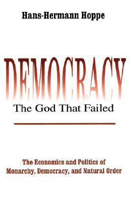 Democracia - El Dios Que Falló: La Economía y la Política de la Monarquía, la Democracia y el Orden Natural