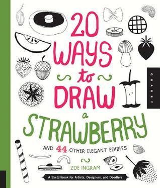 20 maneras de dibujar una fresa y 44 otros comestibles elegantes: Un Sketchbook para los artistas, los diseñadores, y Doodlers