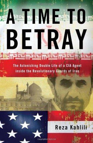 Un tiempo para traicionar: La doble vida asombrosa de un agente de la CIA Dentro de la Guardia Revolucionaria de Irán