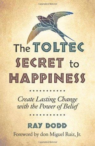 El secreto tolteca de la felicidad: crear un cambio duradero con el poder de la creencia