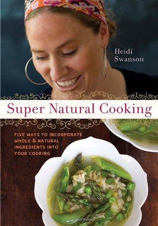 Cocinar súper natural: Cinco deliciosas maneras de incorporar los alimentos enteros y naturales en su cocinar