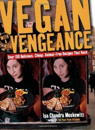 Vegan con una Venganza: Más de 150 recetas deliciosas, baratas, libres de animales que Rock