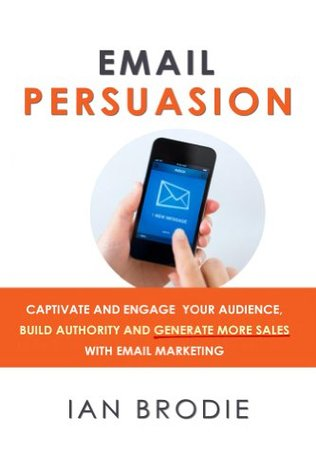 Email Persuasion: Captivate y comprometa a su audiencia, construya la autoridad y genere más ventas con Email Marketing