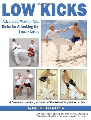 Low Kicks: Kick avanzado de artes marciales para atacar las puertas inferiores: estudio exhaustivo del arte de realismo Kicking debajo de la correa con cientos de aplicaciones de Karate, Krav Maga, Muay tailandés, Tae Kwon Do, Mma, Kung Fu y más