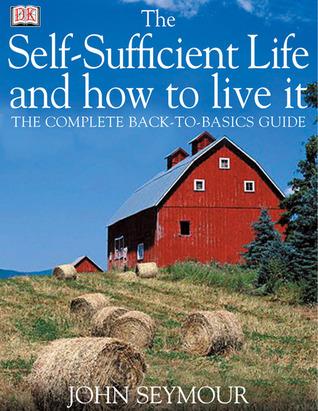 La vida autosuficiente y cómo vivirla: La Guía Completa de los Back-To-Basics